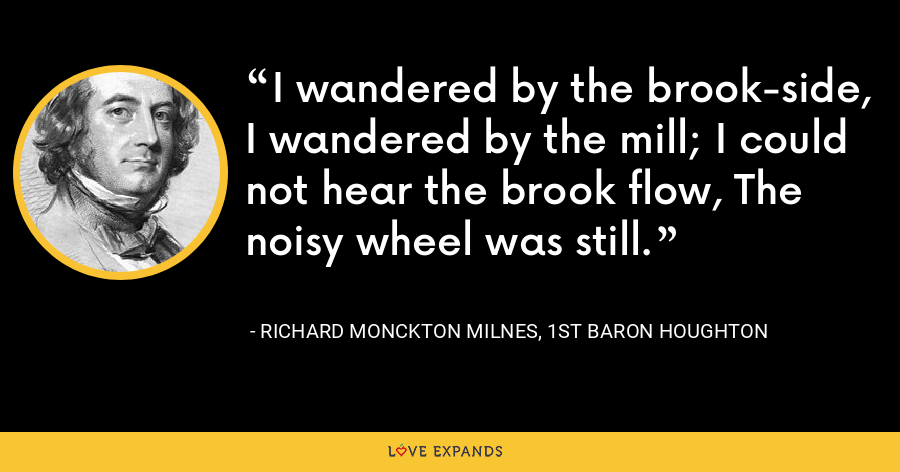 I wandered by the brook-side, I wandered by the mill; I could not hear the brook flow, The noisy wheel was still. - Richard Monckton Milnes, 1st Baron Houghton