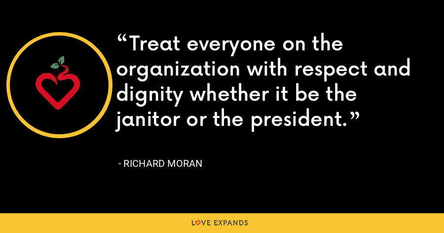 Treat everyone on the organization with respect and dignity whether it be the janitor or the president. - Richard Moran