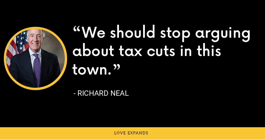 We should stop arguing about tax cuts in this town. - Richard Neal