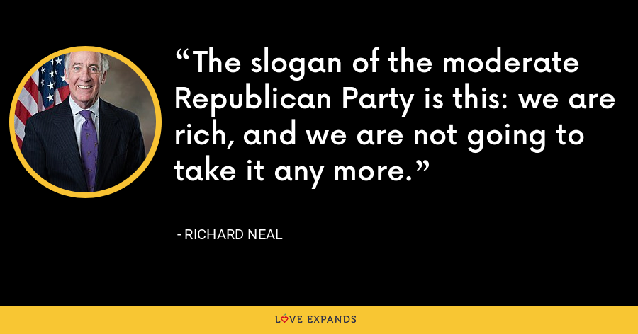The slogan of the moderate Republican Party is this: we are rich, and we are not going to take it any more. - Richard Neal