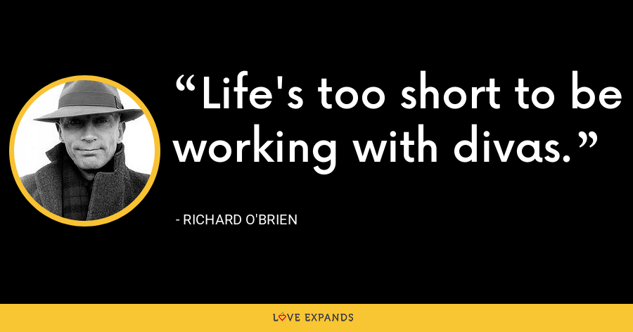 Life's too short to be working with divas. - Richard O'Brien