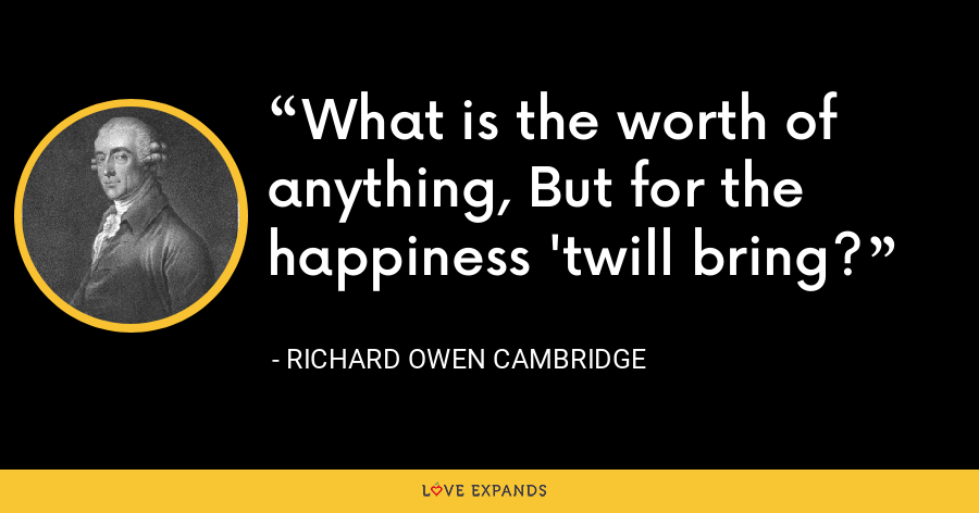 What is the worth of anything, But for the happiness 'twill bring? - Richard Owen Cambridge