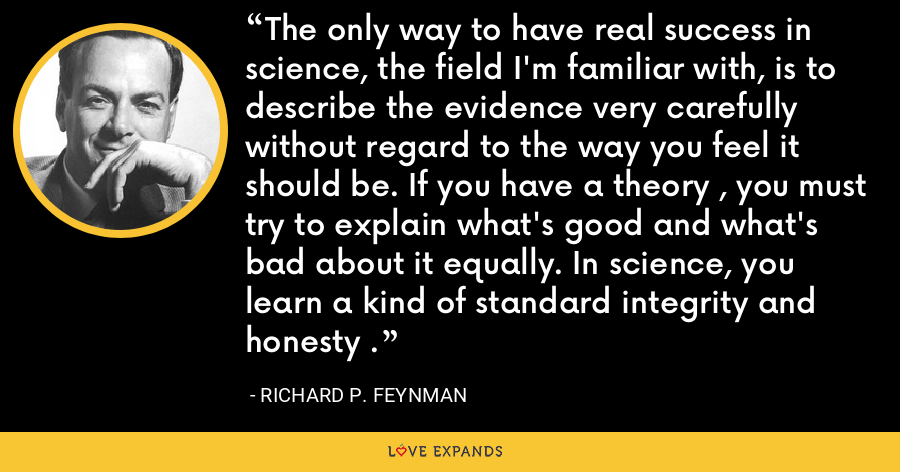 The only way to have real success in science, the field I'm familiar with, is to describe the evidence very carefully without regard to the way you feel it should be. If you have a theory , you must try to explain what's good and what's bad about it equally. In science, you learn a kind of standard integrity and honesty . - Richard P. Feynman