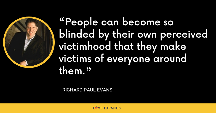 People can become so blinded by their own perceived victimhood that they make victims of everyone around them. - Richard Paul Evans