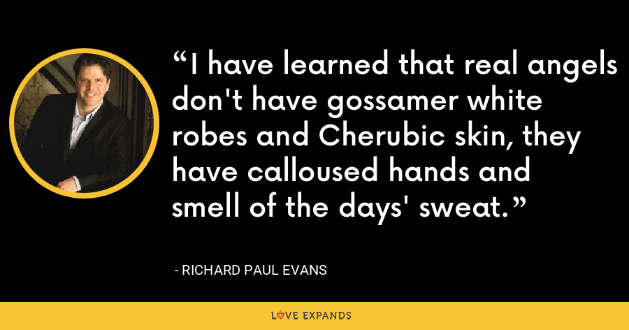 I have learned that real angels don't have gossamer white robes and Cherubic skin, they have calloused hands and smell of the days' sweat. - Richard Paul Evans
