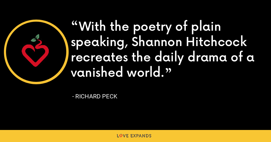 With the poetry of plain speaking, Shannon Hitchcock recreates the daily drama of a vanished world. - Richard Peck