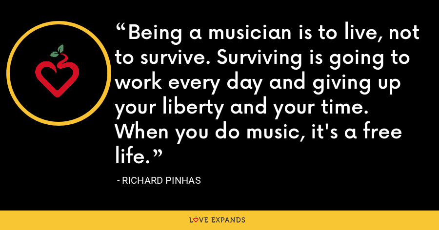 Being a musician is to live, not to survive. Surviving is going to work every day and giving up your liberty and your time. When you do music, it's a free life. - Richard Pinhas