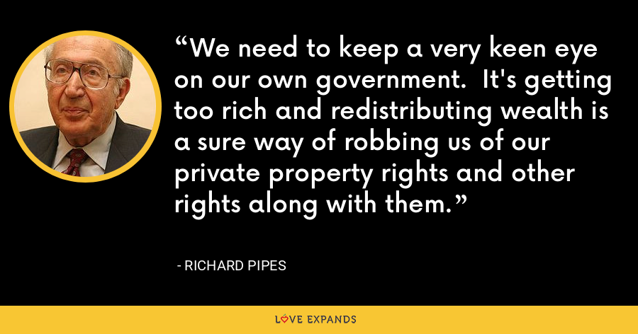 We need to keep a very keen eye on our own government.  It's getting too rich and redistributing wealth is a sure way of robbing us of our private property rights and other rights along with them. - Richard Pipes