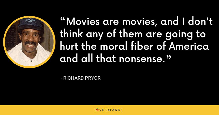 Movies are movies, and I don't think any of them are going to hurt the moral fiber of America and all that nonsense. - Richard Pryor