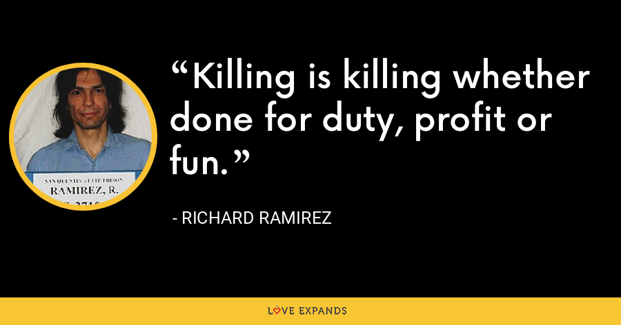 Killing is killing whether done for duty, profit or fun. - Richard Ramirez