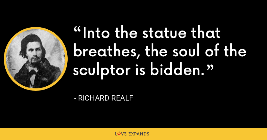 Into the statue that breathes, the soul of the sculptor is bidden. - Richard Realf