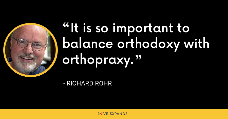 It is so important to balance orthodoxy with orthopraxy. - Richard Rohr
