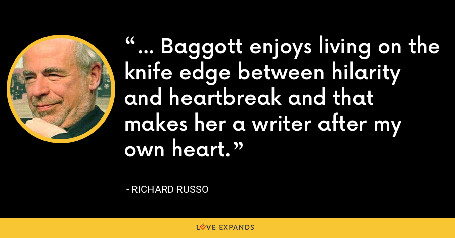 ... Baggott enjoys living on the knife edge between hilarity and heartbreak and that makes her a writer after my own heart. - Richard Russo