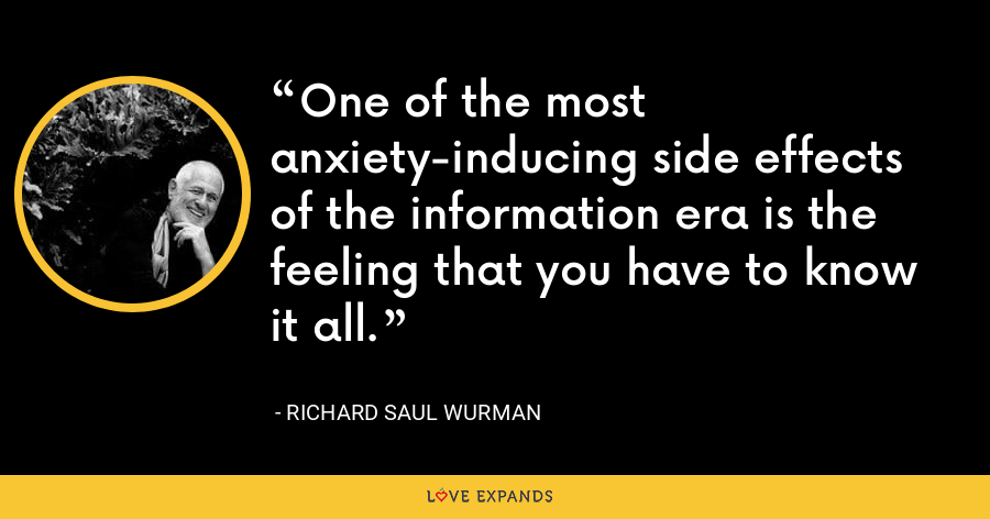 One of the most anxiety-inducing side effects of the information era is the feeling that you have to know it all. - Richard Saul Wurman