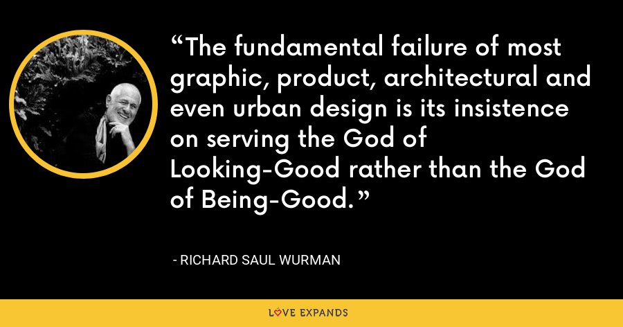 The fundamental failure of most graphic, product, architectural and even urban design is its insistence on serving the God of Looking-Good rather than the God of Being-Good. - Richard Saul Wurman