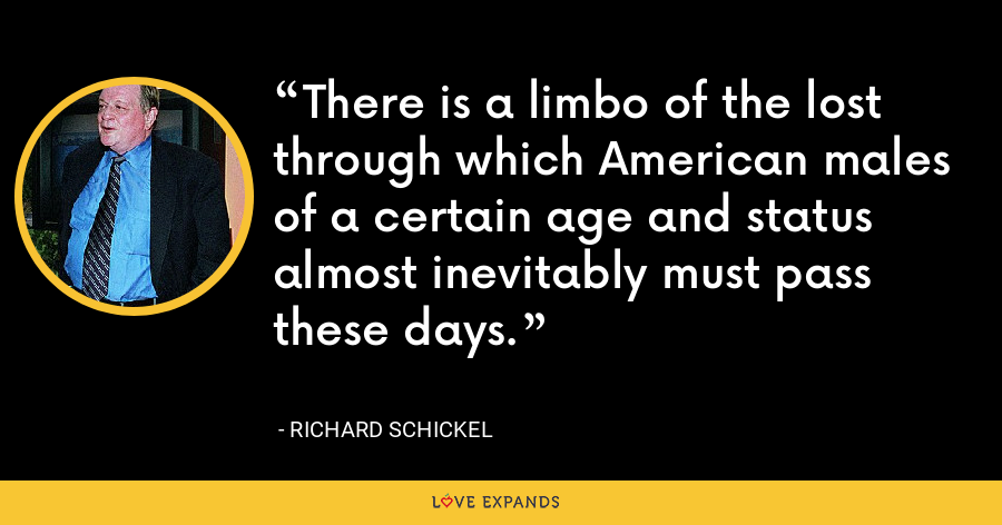 There is a limbo of the lost through which American males of a certain age and status almost inevitably must pass these days. - Richard Schickel
