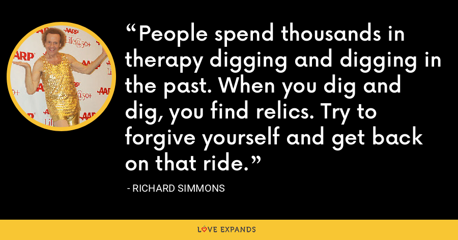 People spend thousands in therapy digging and digging in the past. When you dig and dig, you find relics. Try to forgive yourself and get back on that ride. - Richard Simmons