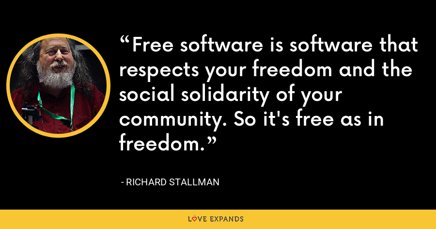 Free software is software that respects your freedom and the social solidarity of your community. So it's free as in freedom. - Richard Stallman