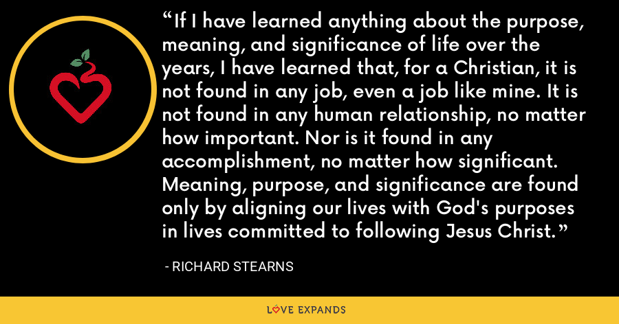 If I have learned anything about the purpose, meaning, and significance of life over the years, I have learned that, for a Christian, it is not found in any job, even a job like mine. It is not found in any human relationship, no matter how important. Nor is it found in any accomplishment, no matter how significant. Meaning, purpose, and significance are found only by aligning our lives with God's purposes in lives committed to following Jesus Christ. - Richard Stearns