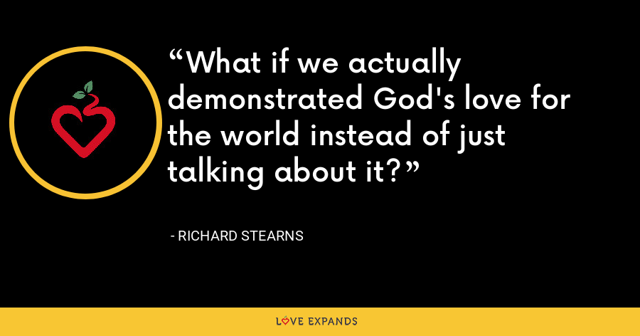 What if we actually demonstrated God's love for the world instead of just talking about it? - Richard Stearns