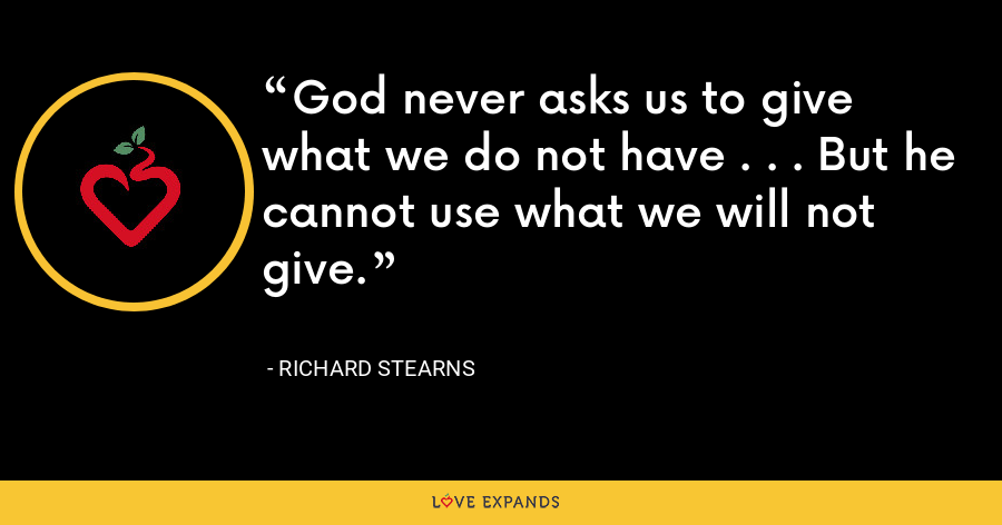 God never asks us to give what we do not have . . . But he cannot use what we will not give. - Richard Stearns