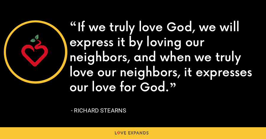If we truly love God, we will express it by loving our neighbors, and when we truly love our neighbors, it expresses our love for God. - Richard Stearns