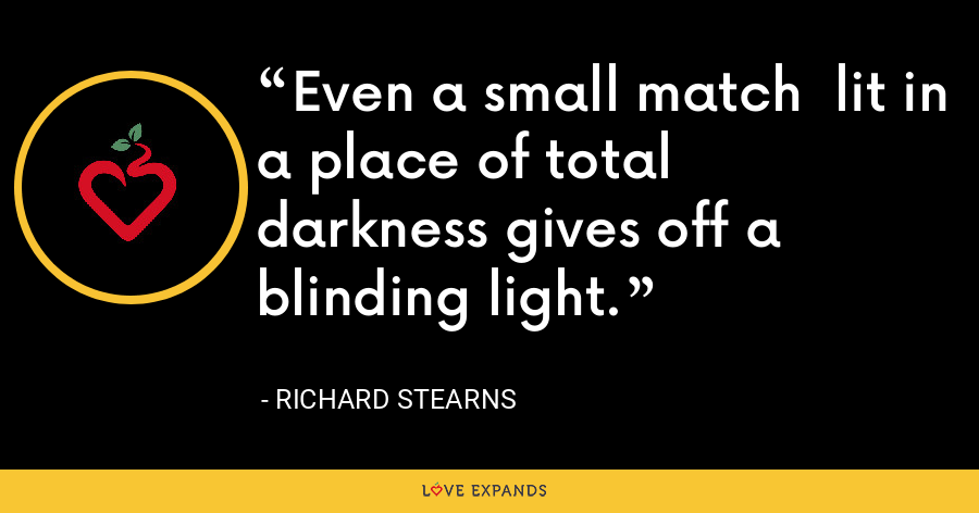 Even a small match  lit in a place of total  darkness gives off a  blinding light. - Richard Stearns