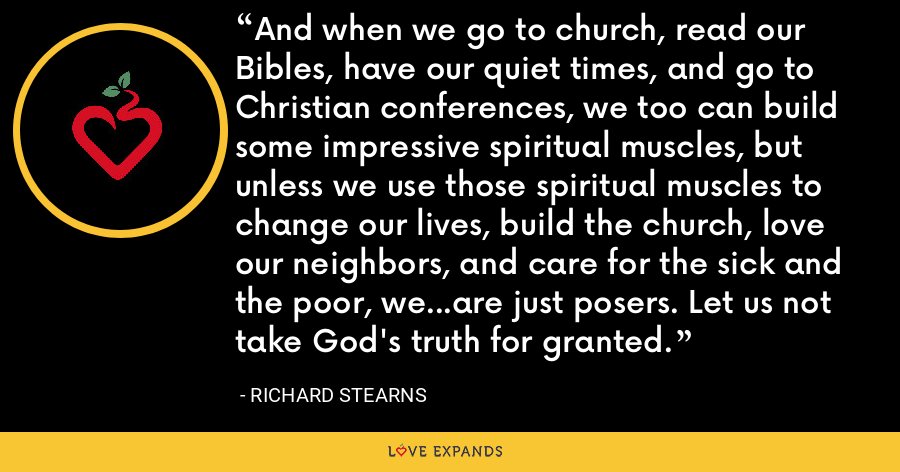 And when we go to church, read our Bibles, have our quiet times, and go to Christian conferences, we too can build some impressive spiritual muscles, but unless we use those spiritual muscles to change our lives, build the church, love our neighbors, and care for the sick and the poor, we...are just posers. Let us not take God's truth for granted. - Richard Stearns
