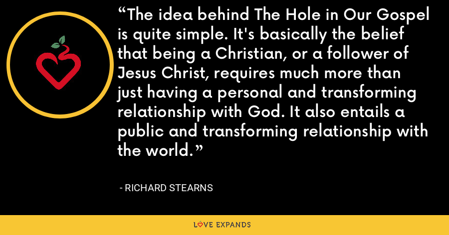 The idea behind The Hole in Our Gospel is quite simple. It's basically the belief that being a Christian, or a follower of Jesus Christ, requires much more than just having a personal and transforming relationship with God. It also entails a public and transforming relationship with the world. - Richard Stearns