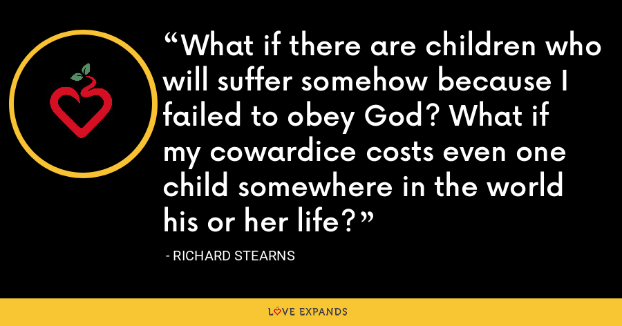 What if there are children who will suffer somehow because I failed to obey God? What if my cowardice costs even one child somewhere in the world his or her life? - Richard Stearns