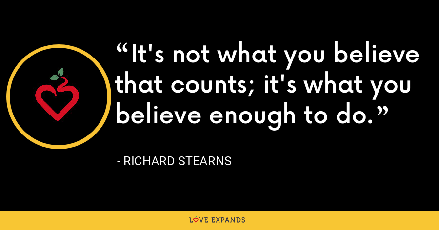 It's not what you believe that counts; it's what you believe enough to do. - Richard Stearns