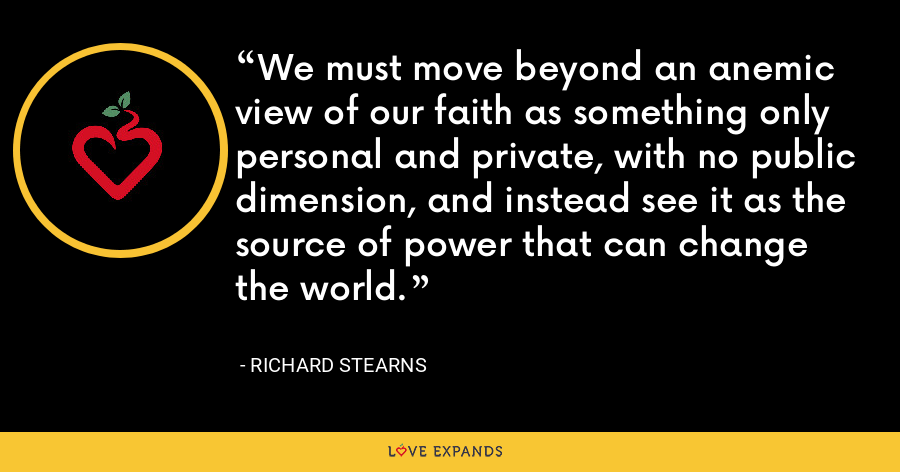 We must move beyond an anemic view of our faith as something only personal and private, with no public dimension, and instead see it as the source of power that can change the world. - Richard Stearns