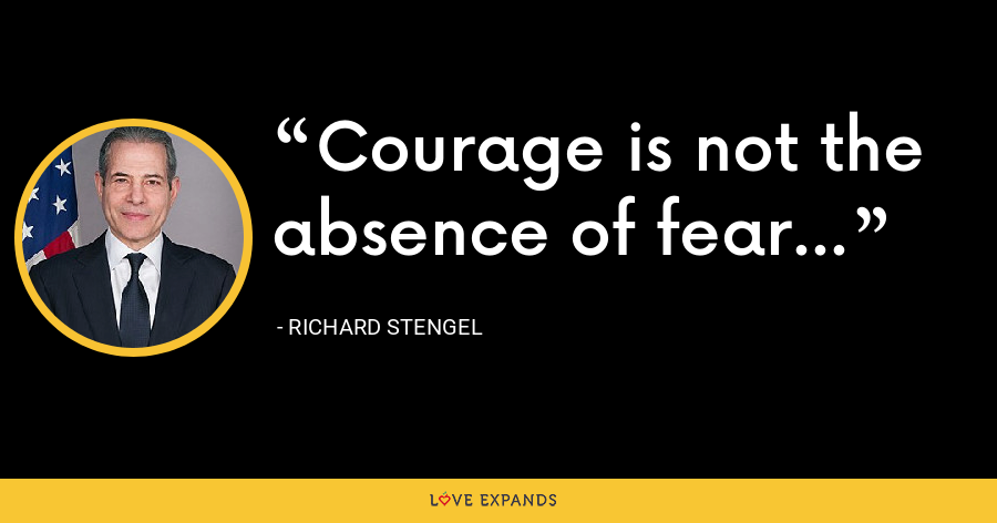 Courage is not the absence of fear... - Richard Stengel