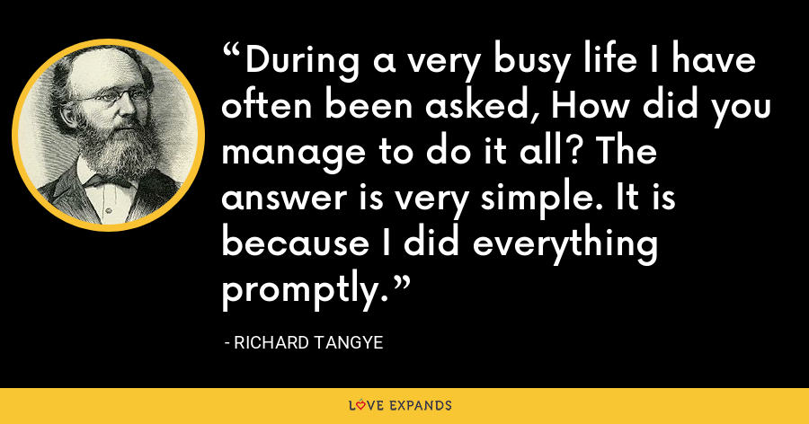 During a very busy life I have often been asked, How did you manage to do it all? The answer is very simple. It is because I did everything promptly. - Richard Tangye