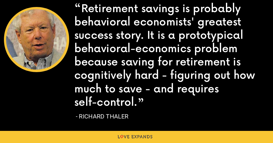 Retirement savings is probably behavioral economists' greatest success story. It is a prototypical behavioral-economics problem because saving for retirement is cognitively hard - figuring out how much to save - and requires self-control. - Richard Thaler
