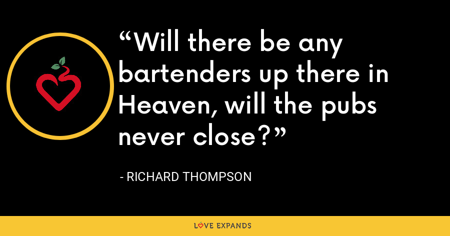 Will there be any bartenders up there in Heaven, will the pubs never close? - Richard Thompson