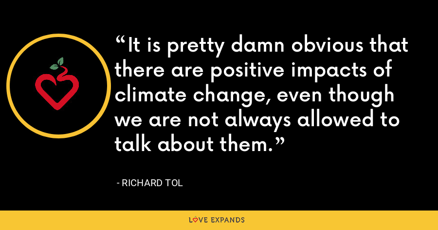 It is pretty damn obvious that there are positive impacts of climate change, even though we are not always allowed to talk about them. - Richard Tol