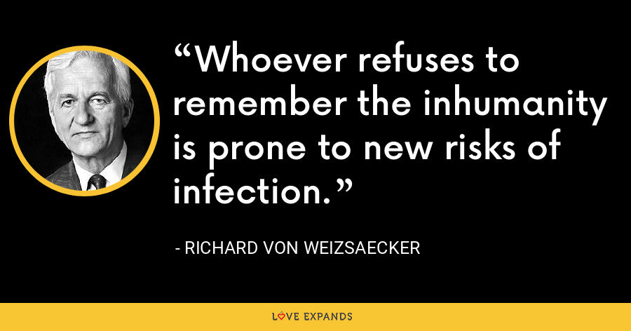 Whoever refuses to remember the inhumanity is prone to new risks of infection. - Richard von Weizsaecker