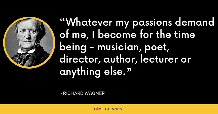 Whatever my passions demand of me, I become for the time being - musician, poet, director, author, lecturer or anything else. - Richard Wagner