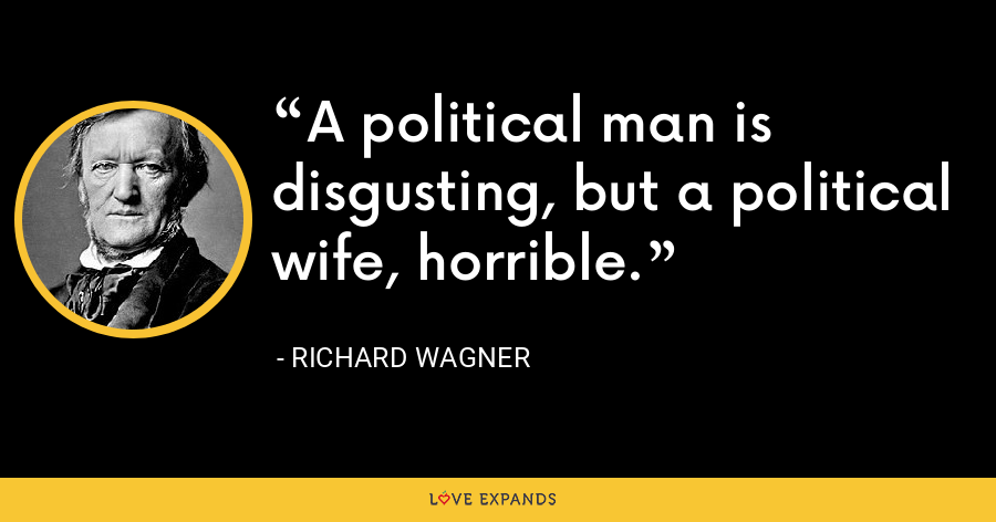 A political man is disgusting, but a political wife, horrible. - Richard Wagner