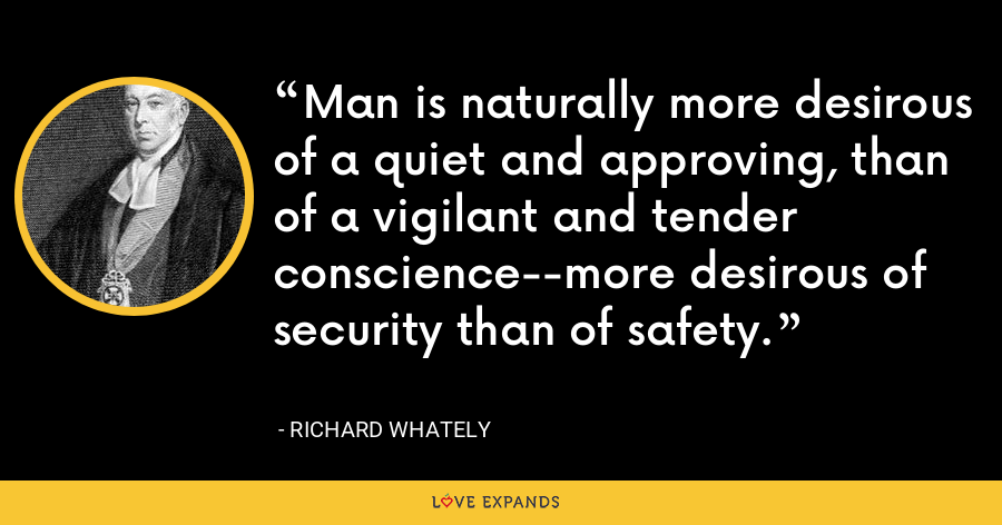 Man is naturally more desirous of a quiet and approving, than of a vigilant and tender conscience--more desirous of security than of safety. - Richard Whately
