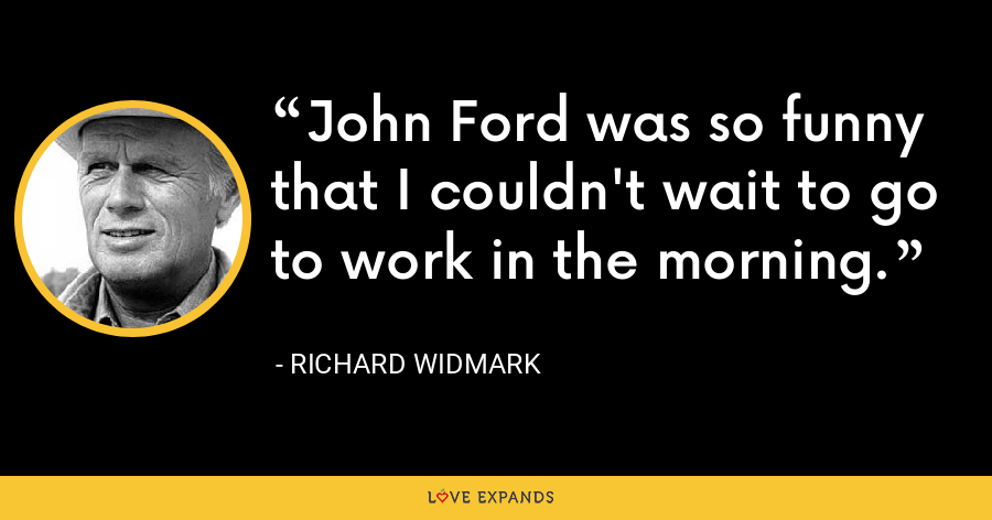 John Ford was so funny that I couldn't wait to go to work in the morning. - Richard Widmark