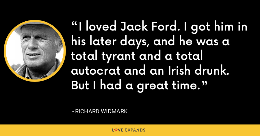 I loved Jack Ford. I got him in his later days, and he was a total tyrant and a total autocrat and an Irish drunk. But I had a great time. - Richard Widmark