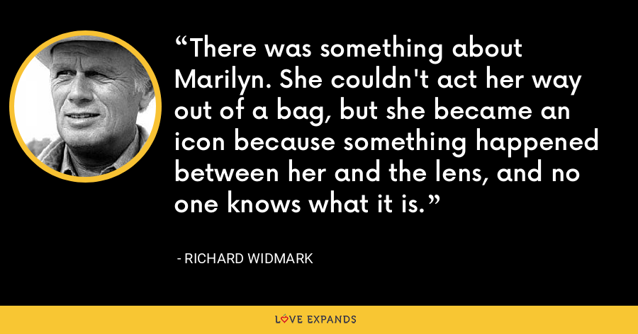 There was something about Marilyn. She couldn't act her way out of a bag, but she became an icon because something happened between her and the lens, and no one knows what it is. - Richard Widmark