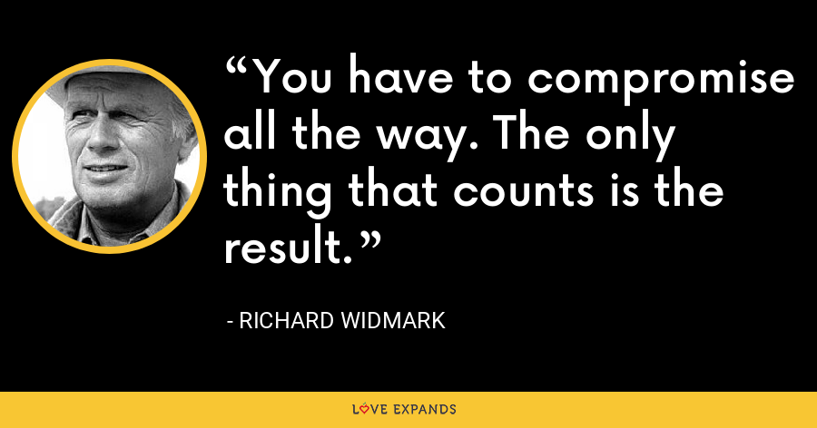 You have to compromise all the way. The only thing that counts is the result. - Richard Widmark