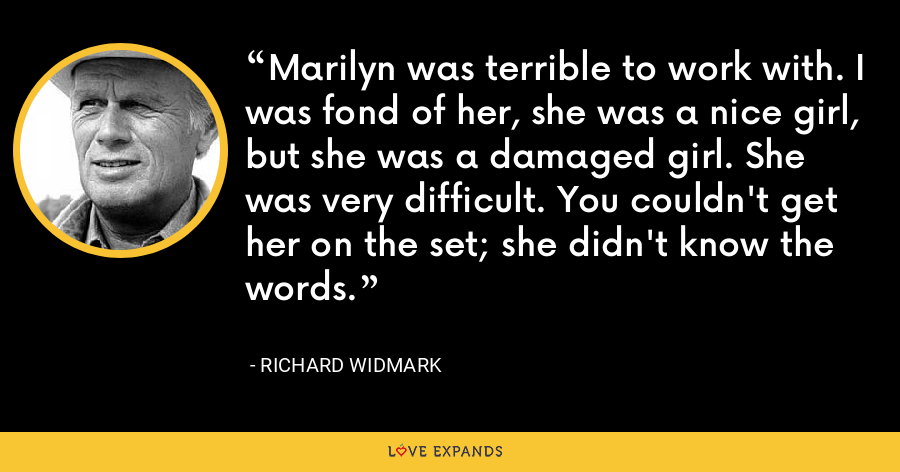 Marilyn was terrible to work with. I was fond of her, she was a nice girl, but she was a damaged girl. She was very difficult. You couldn't get her on the set; she didn't know the words. - Richard Widmark