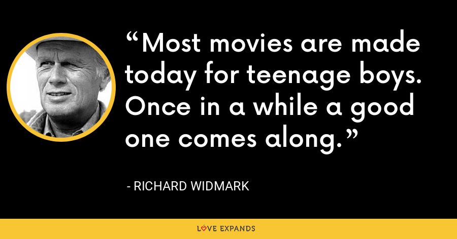 Most movies are made today for teenage boys. Once in a while a good one comes along. - Richard Widmark