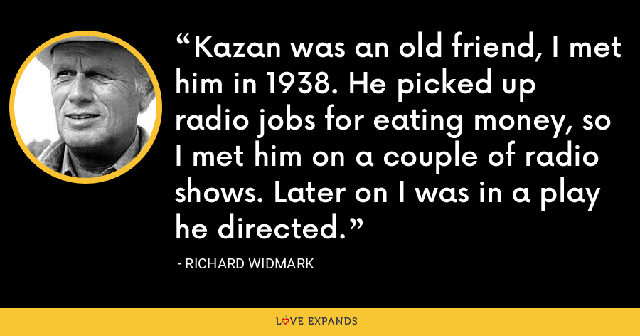 Kazan was an old friend, I met him in 1938. He picked up radio jobs for eating money, so I met him on a couple of radio shows. Later on I was in a play he directed. - Richard Widmark