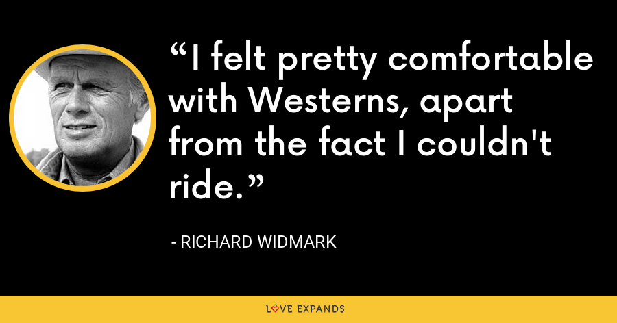 I felt pretty comfortable with Westerns, apart from the fact I couldn't ride. - Richard Widmark