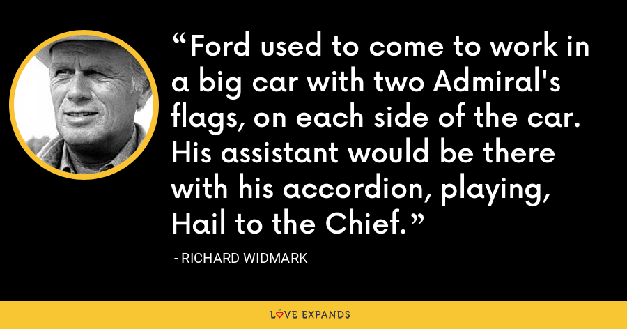 Ford used to come to work in a big car with two Admiral's flags, on each side of the car. His assistant would be there with his accordion, playing, Hail to the Chief. - Richard Widmark